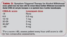 Table 3: Symptom-Triggered Therapy for Alcohol Withdrawal Assess patient every four hours with the revised Clinical Institute Withdrawal Assessment for Alcohol (CIWA-Ar) and give lorazepam or an equivalent dose of another benzodiazepine.